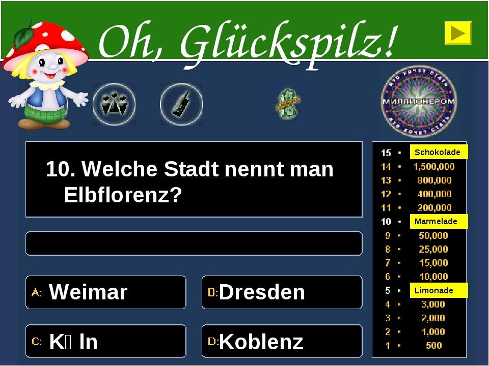 10. Welche Stadt nennt man Elbflorenz? Weimar Dresden Kӧln Koblenz Oh, Glücks...