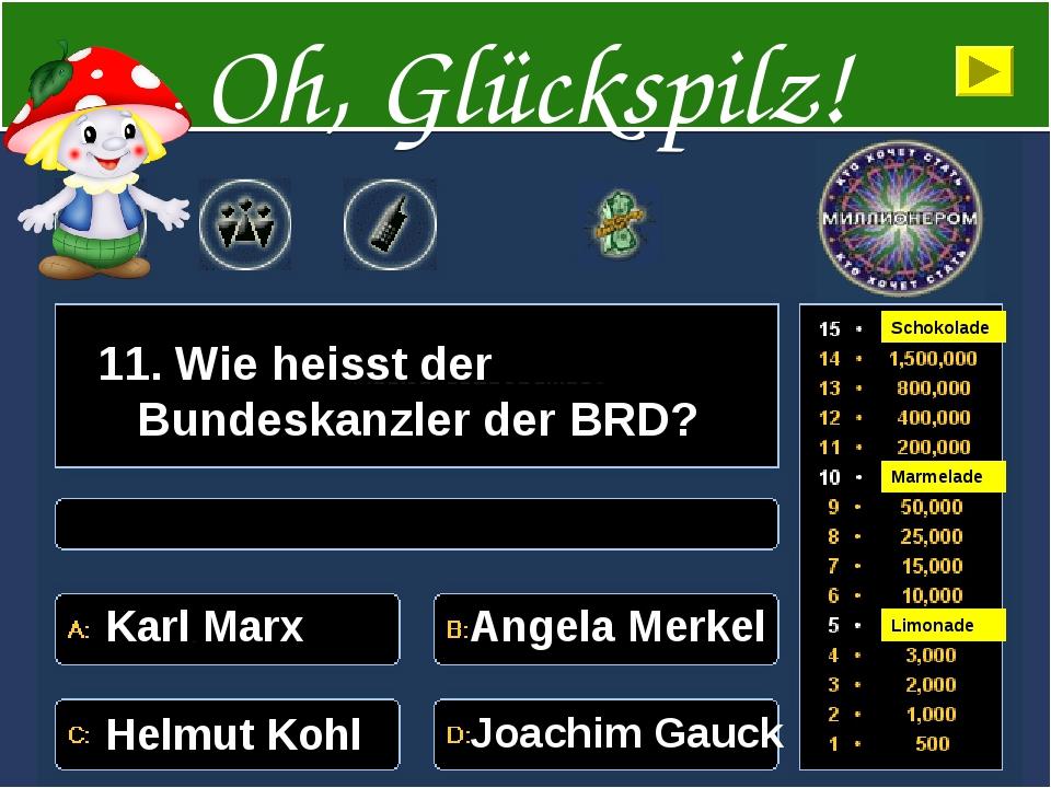 11. Wie heisst der Bundeskanzler der BRD? Karl Marx Angela Merkel Helmut Kohl...