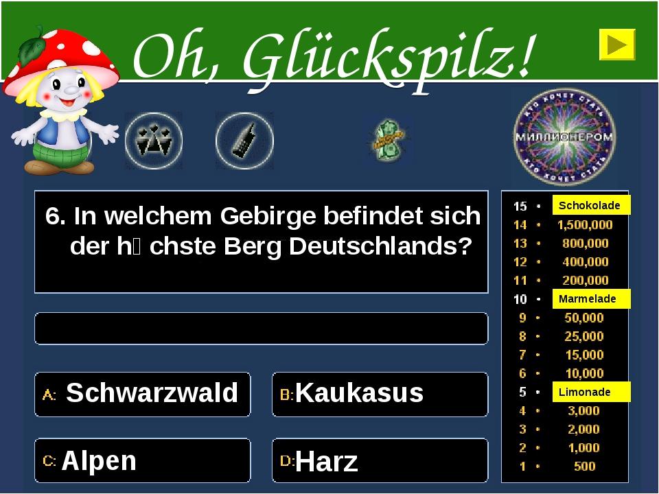 6. In welchem Gebirge befindet sich der hӧchste Berg Deutschlands? Schwarzwal...