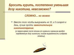 Бросить курить, постепенно уменьшая дозу никотина, невозможно? Вместо того ч