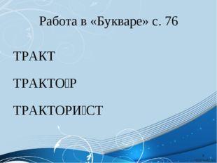 Работа в «Букваре» с. 76 ТРАКТ ТРАКТО́Р ТРАКТОРИ́СТ *