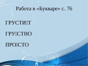 Работа в «Букваре» с. 76 ГРУСТИ́Т ГРУ́СТНО ПРО́СТО *