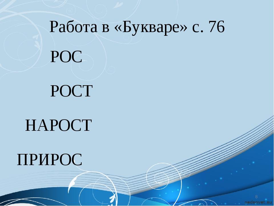 Работа в «Букваре» с. 76 РОС РОСТ НАРОСТ ПРИРОС *