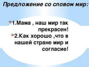 1.Мама , наш мир так прекрасен! 2.Как хорошо ,что в нашей стране мир и соглас