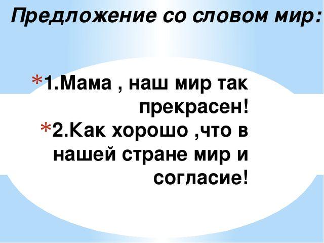 1.Мама , наш мир так прекрасен! 2.Как хорошо ,что в нашей стране мир и соглас...