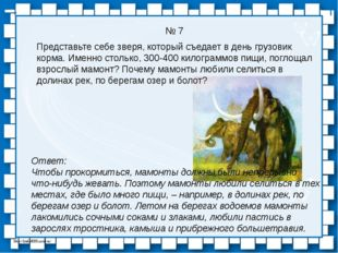 № 7 Ответ: Чтобы прокормиться, мамонты должны были непрерывно что-нибудь жева