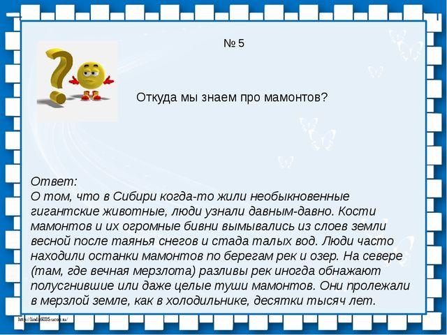 № 5 Откуда мы знаем про мамонтов? Ответ: О том, что в Сибири когда-то жили не...