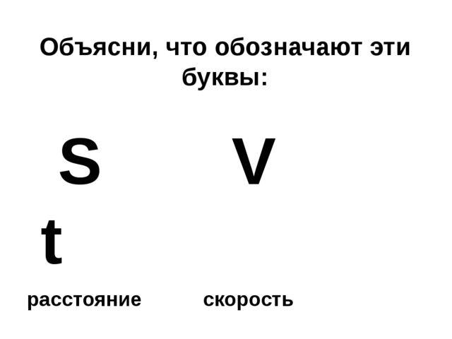 Объясни, что обозначают эти буквы: S V t расстояние скорость время