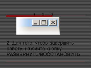 2. Для того, чтобы завершить работу, нажмите кнопку РАЗВЕРНУТЬ/ВОССТАНОВИТЬ 1