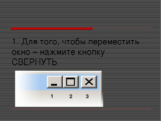 1. Для того, чтобы переместить окно – нажмите кнопку СВЕРНУТЬ 1 2 3
