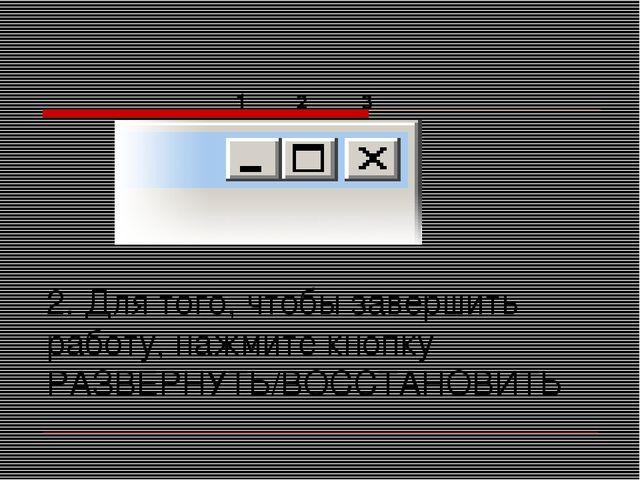 2. Для того, чтобы завершить работу, нажмите кнопку РАЗВЕРНУТЬ/ВОССТАНОВИТЬ 1...