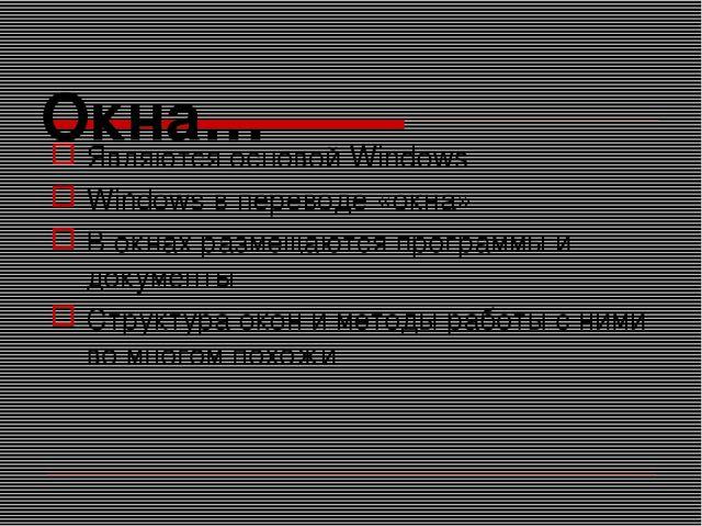 Окна… Являются основой Windows Windows в переводе «окна» В окнах размещаются...