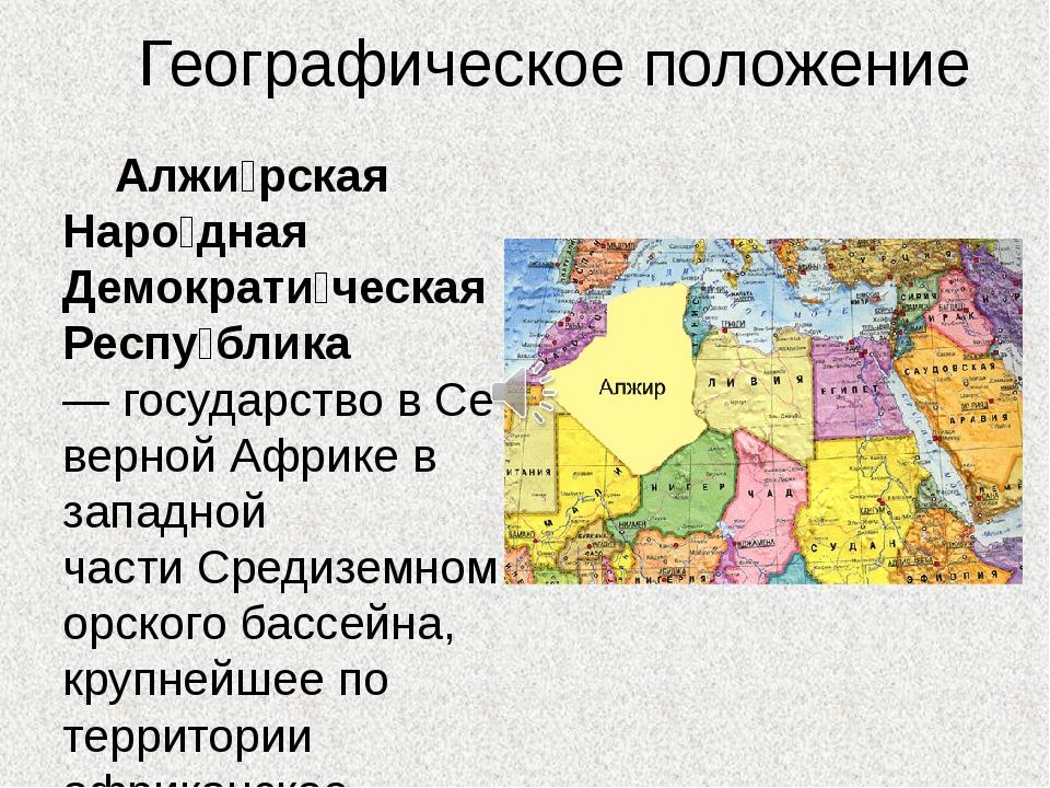 Географическое положение Алжи́рская Наро́дная Демократи́ческая Респу́блика—...