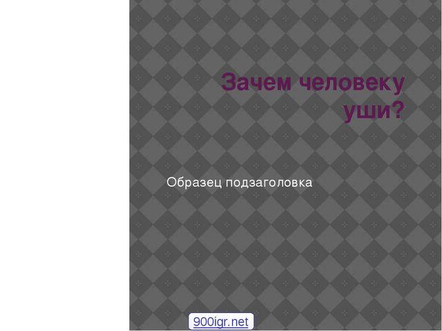 Зачем человеку уши? 900igr.net Образец подзаголовка