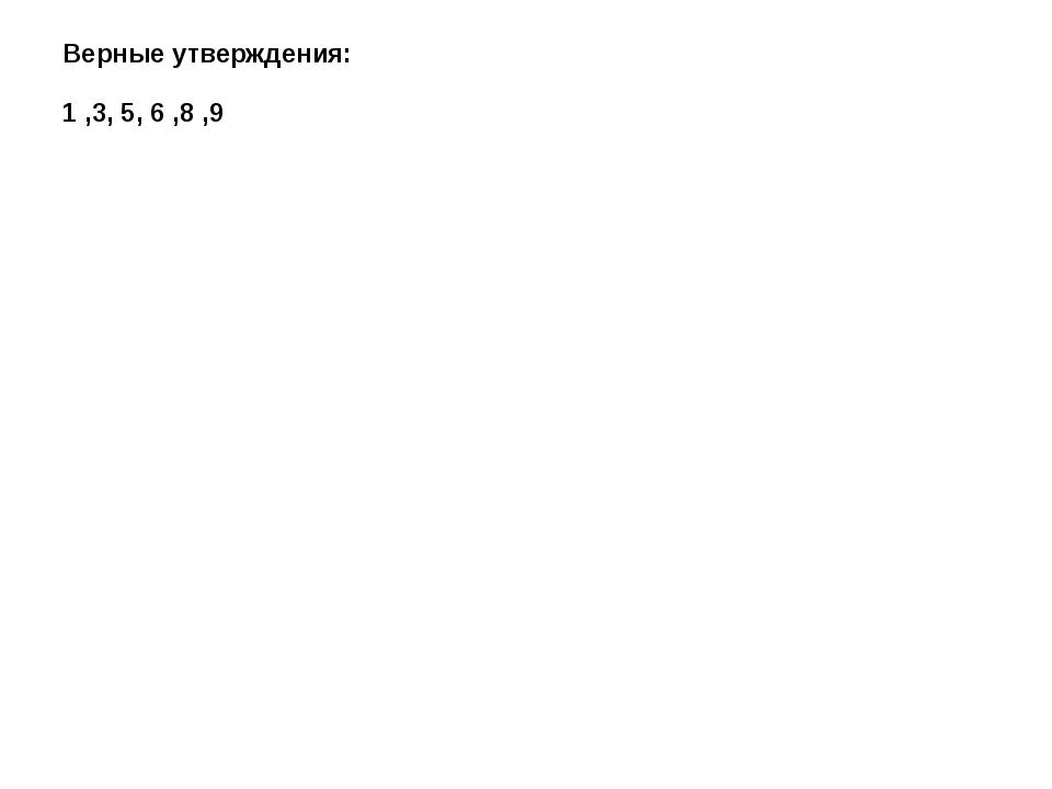 Верные утверждения: 1 ,3, 5, 6 ,8 ,9 ответыО 11.5.11