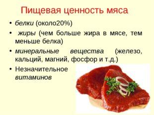 Пищевая ценность мяса белки (около20%) жиры (чем больше жира в мясе, тем мень