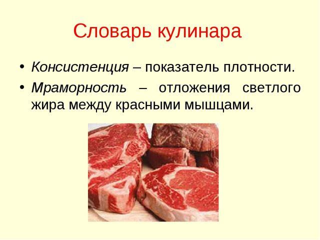 Словарь кулинара Консистенция – показатель плотности. Мраморность – отложения...