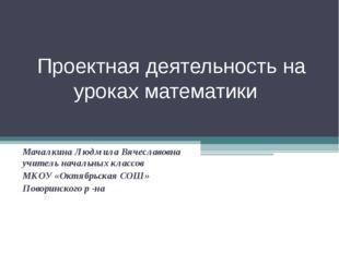 Проектная деятельность на уроках математики Мачалкина Людмила Вячеславовна уч