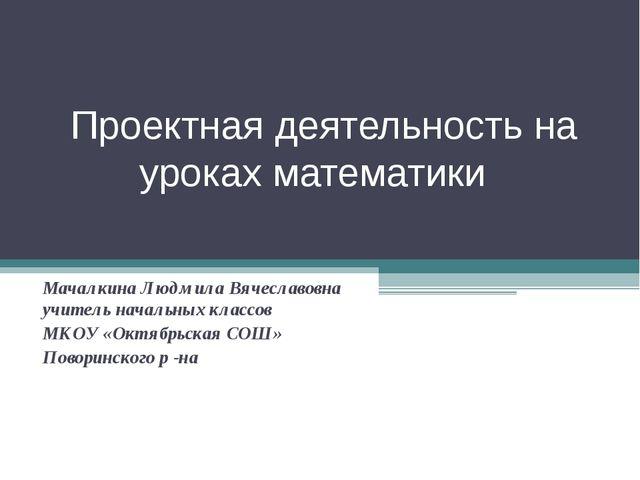 Проектная деятельность на уроках математики Мачалкина Людмила Вячеславовна уч...