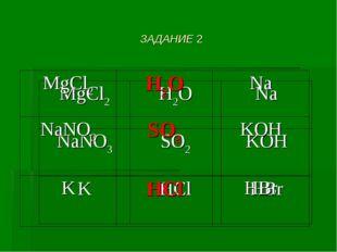 ЗАДАНИЕ 2 МgCl2H2ONa NaNO3SO2KOH KHClHBr МgCl2H2ONa NaNO3SO2KOH KH