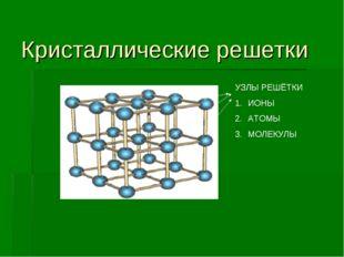 Кристаллические решетки УЗЛЫ РЕШЁТКИ ИОНЫ АТОМЫ МОЛЕКУЛЫ