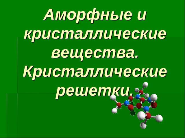 Аморфные и кристаллические вещества. Кристаллические решетки.