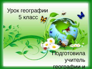 Урок географии 5 класс Подготовила учитель географии и биологии Кустова О.С.