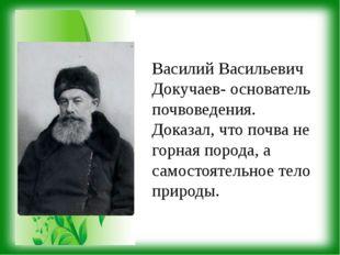 Василий Васильевич Докучаев- основатель почвоведения. Доказал, что почва не г