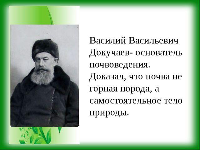 Василий Васильевич Докучаев- основатель почвоведения. Доказал, что почва не г...
