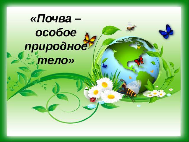«Почва – особое природное тело»