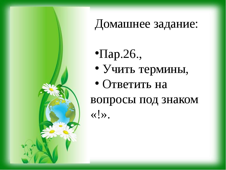 Домашнее задание: Пар.26., Учить термины, Ответить на вопросы под знаком «!».