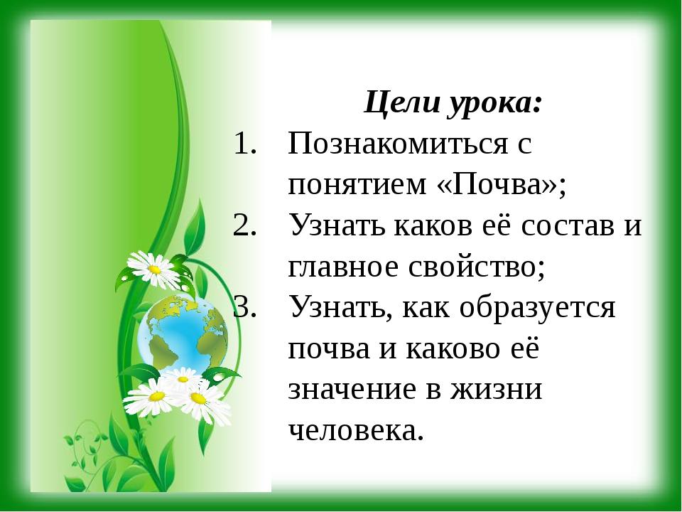 Цели урока: Познакомиться с понятием «Почва»; Узнать каков её состав и главно...