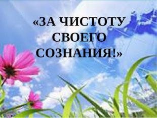 «ЗА ЧИСТОТУ СВОЕГО СОЗНАНИЯ!»