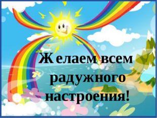 Желаем всем радужного настроения!