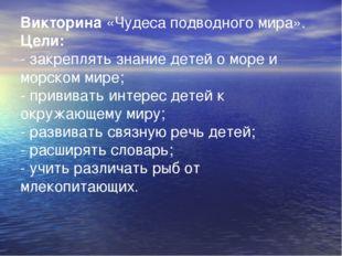 Викторина«Чудеса подводного мира». Цели: - закреплять знание детей о море и