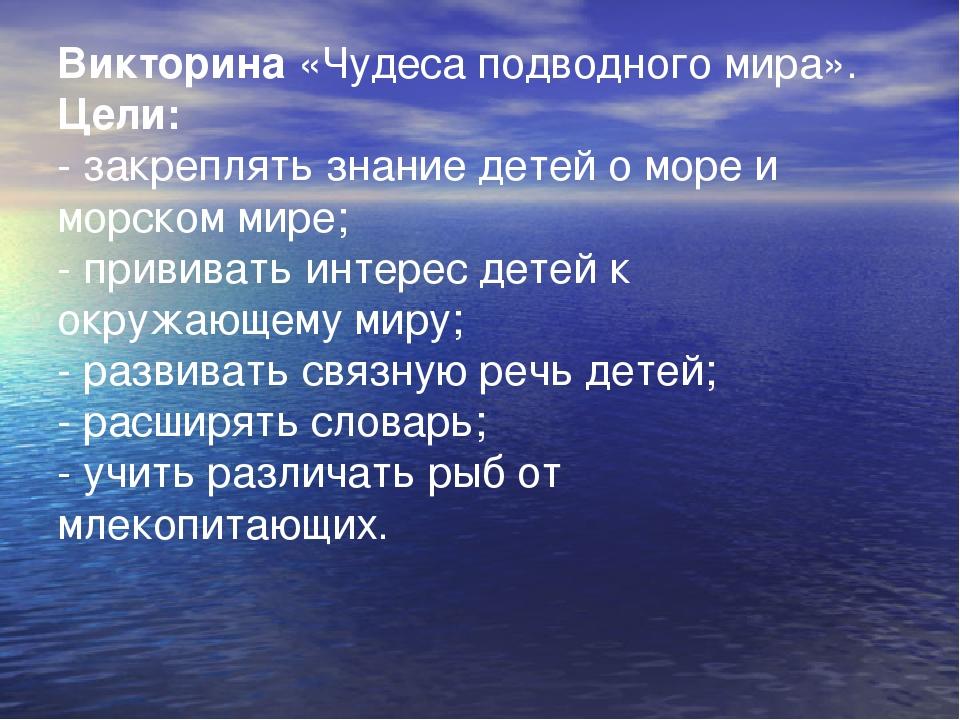 Викторина«Чудеса подводного мира». Цели: - закреплять знание детей о море и...