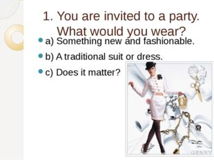 1. You are invited to a party. What would you wear? a) Something new and fash