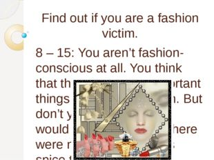 Find out if you are a fashion victim. 8 – 15: You aren't fashion-conscious at