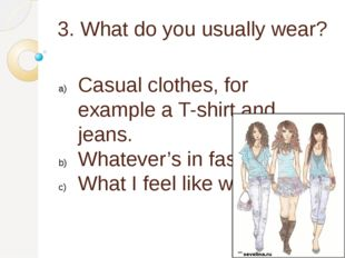 3. What do you usually wear? Casual clothes, for example a T-shirt and jeans.