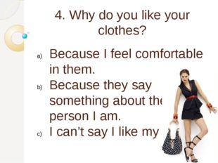 4. Why do you like your clothes? Because I feel comfortable in them. Because