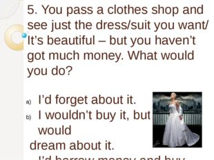 5. You pass a clothes shop and see just the dress/suit you want/ It's beautif