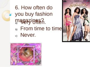 6. How often do you buy fashion magazines? Very often. From time to time. Nev