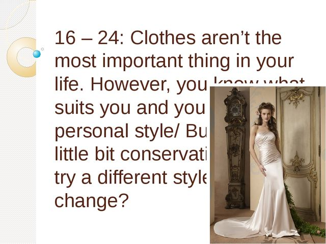 16 – 24: Clothes aren't the most important thing in your life. However, you k...