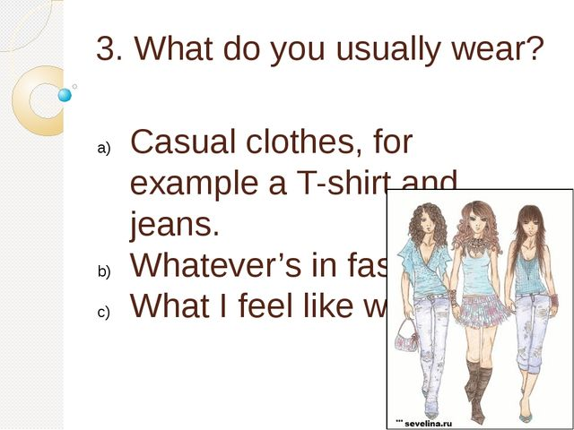 3. What do you usually wear? Casual clothes, for example a T-shirt and jeans....