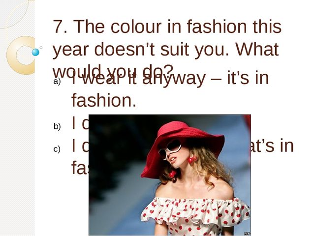 7. The colour in fashion this year doesn't suit you. What would you do? I wea...