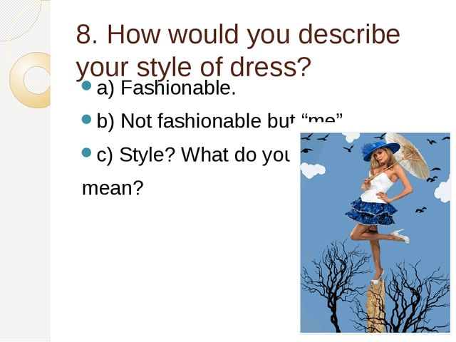 8. How would you describe your style of dress? a) Fashionable. b) Not fashion...