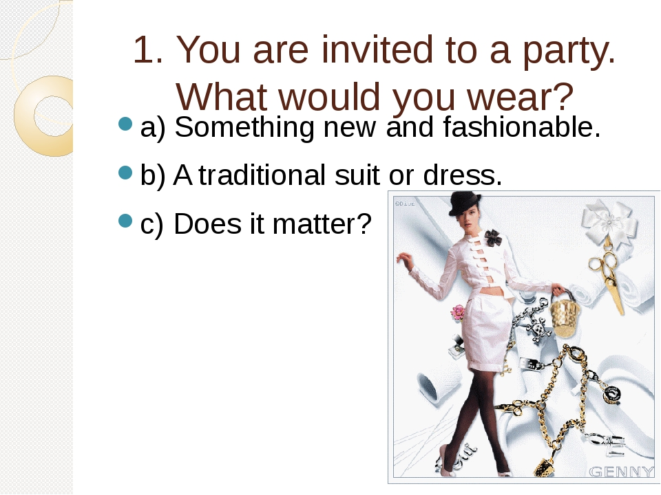 1. You are invited to a party. What would you wear? a) Something new and fash...