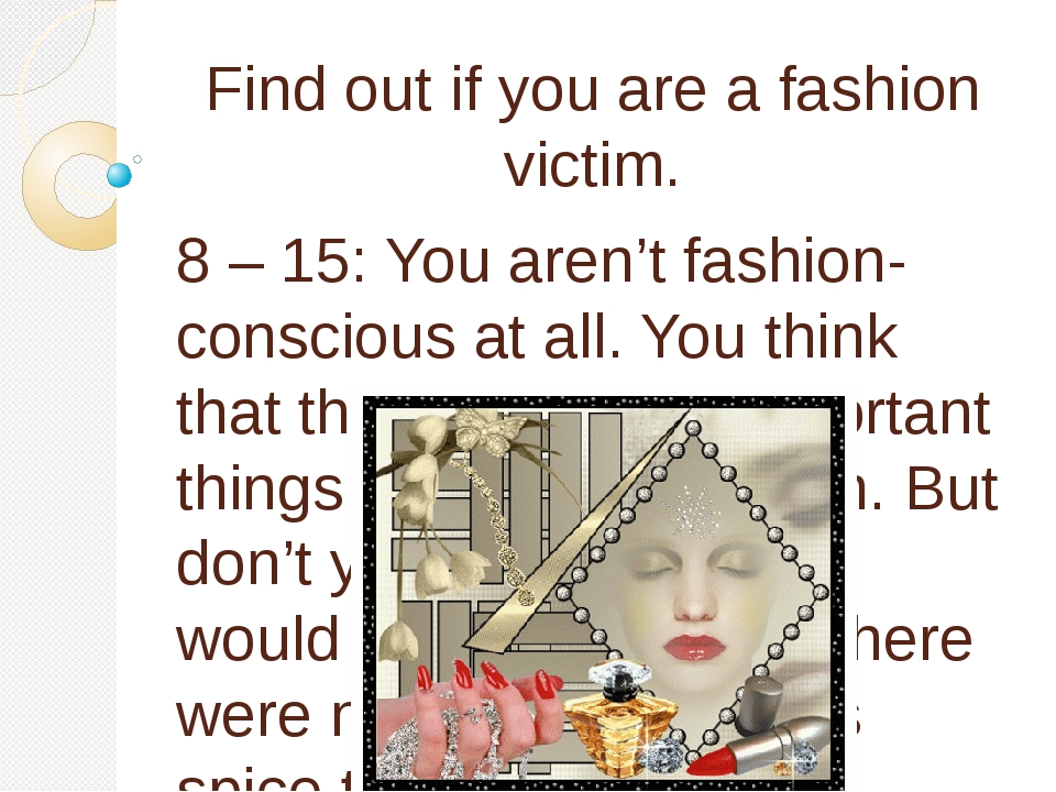 Find out if you are a fashion victim. 8 – 15: You aren't fashion-conscious at...