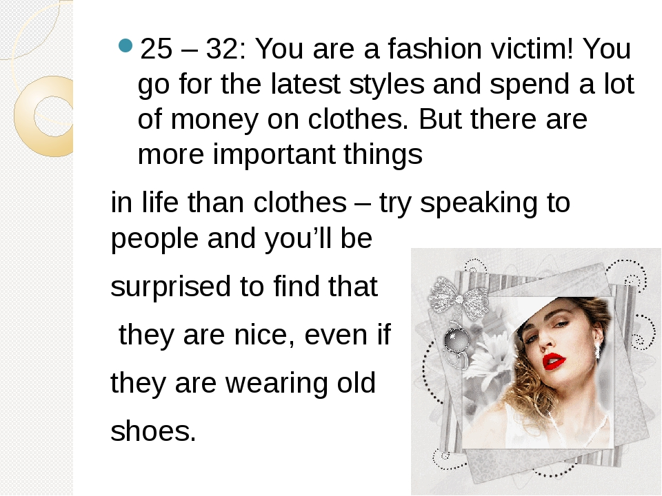 25 – 32: You are a fashion victim! You go for the latest styles and spend a l...