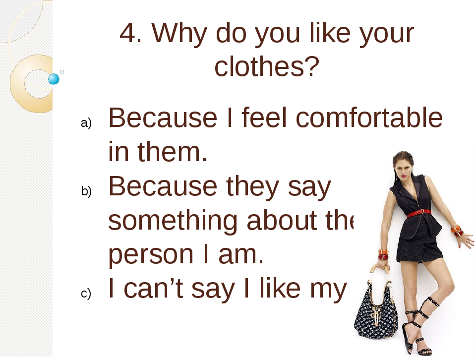 4. Why do you like your clothes? Because I feel comfortable in them. Because...
